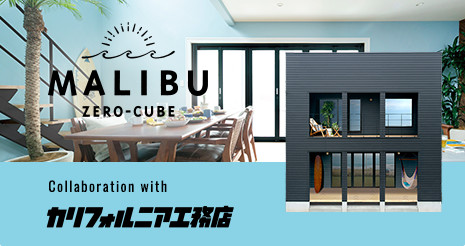 ZERO-CUBE MALIBU - Collaboration with カリフォルニア工務店
